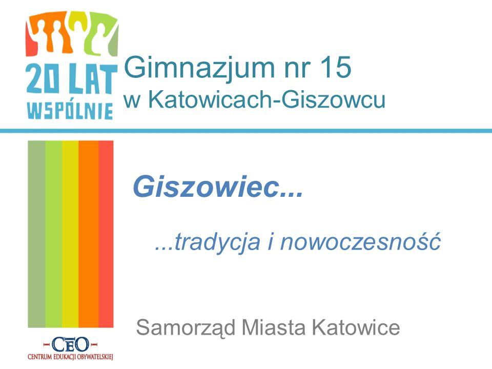 Gimnazjum nr 15 w Katowicach-Giszowcu Giszowiec... Samorząd Miasta Katowice...tradycja i nowoczesność