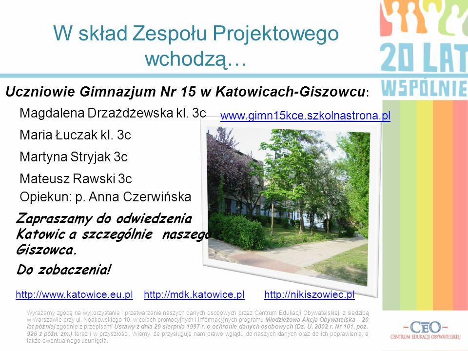 Uczniowie Gimnazjum Nr 15 w Katowicach-Giszowcu : W skład Zespołu Projektowego wchodzą… Wyrażamy zgodę na wykorzystanie i przetwarzanie naszych danych