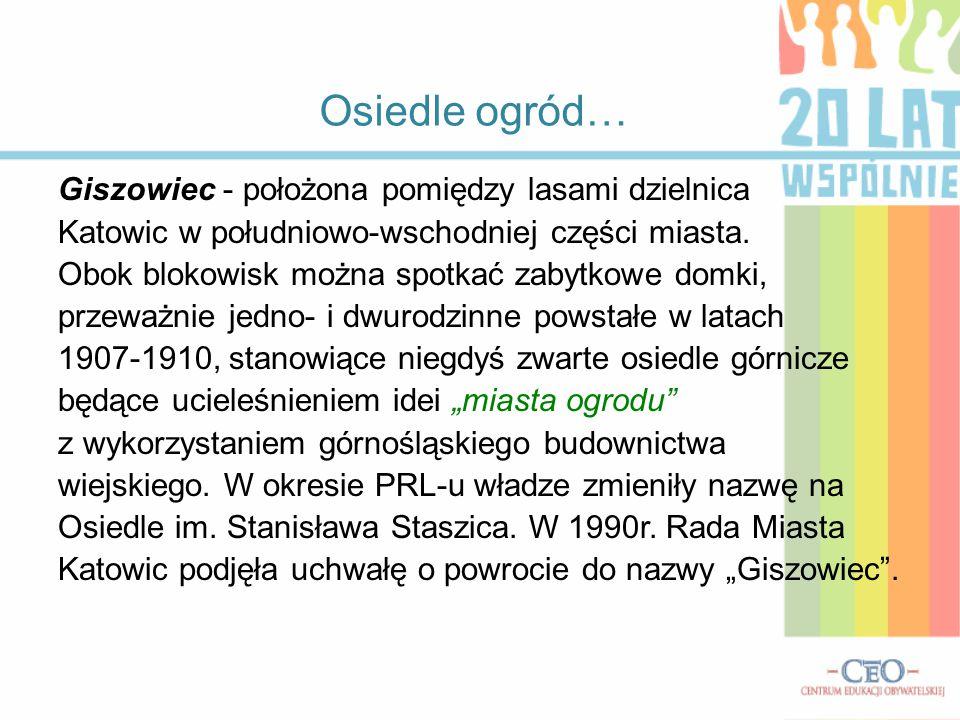 Osiedle ogród… Giszowiec - położona pomiędzy lasami dzielnica Katowic w południowo-wschodniej części miasta. Obok blokowisk można spotkać zabytkowe do