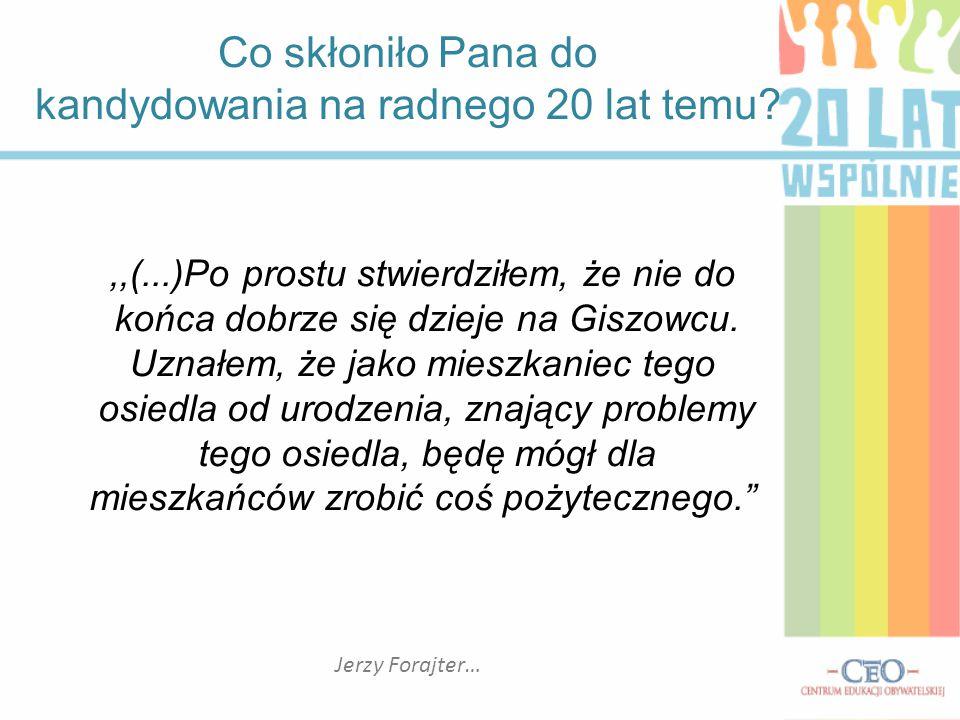Co skłoniło Pana do kandydowania na radnego 20 lat temu? Jerzy Forajter…,,(...)Po prostu stwierdziłem, że nie do końca dobrze się dzieje na Giszowcu.