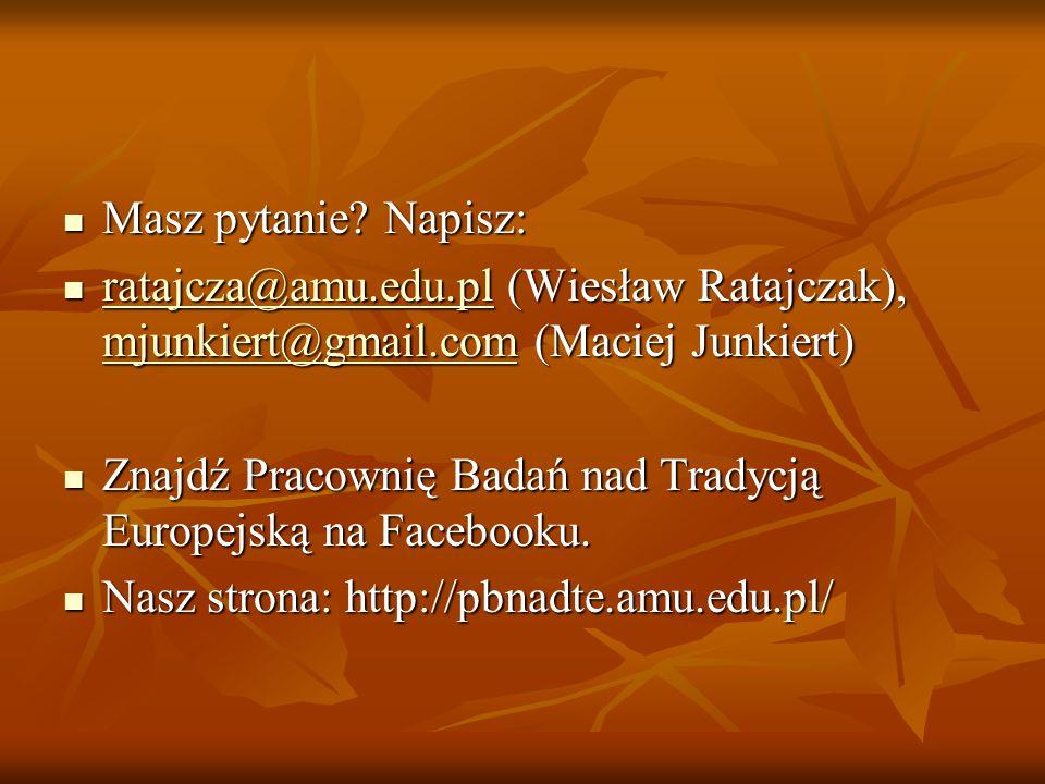 Masz pytanie? Napisz: Masz pytanie? Napisz: ratajcza@amu.edu.pl (Wiesław Ratajczak), mjunkiert@gmail.com (Maciej Junkiert) ratajcza@amu.edu.pl (Wiesła