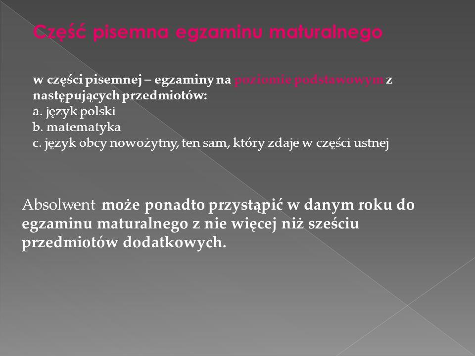 Część pisemna egzaminu maturalnego w części pisemnej – egzaminy na poziomie podstawowym z następujących przedmiotów: a. język polski b. matematyka c.