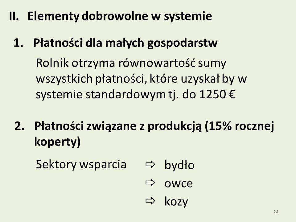 24 II.Elementy dobrowolne w systemie 1.Płatności dla małych gospodarstw  bydło  owce  kozy Rolnik otrzyma równowartość sumy wszystkich płatności, które uzyskał by w systemie standardowym tj.