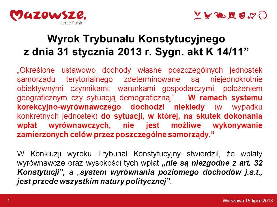 """Warszawa 15 lipca 2013 1 """"Określone ustawowo dochody własne poszczególnych jednostek samorządu terytorialnego zdeterminowane są niejednokrotnie obiektywnymi czynnikami: warunkami gospodarczymi, położeniem geograficznym czy sytuacją demograficzną. …."""
