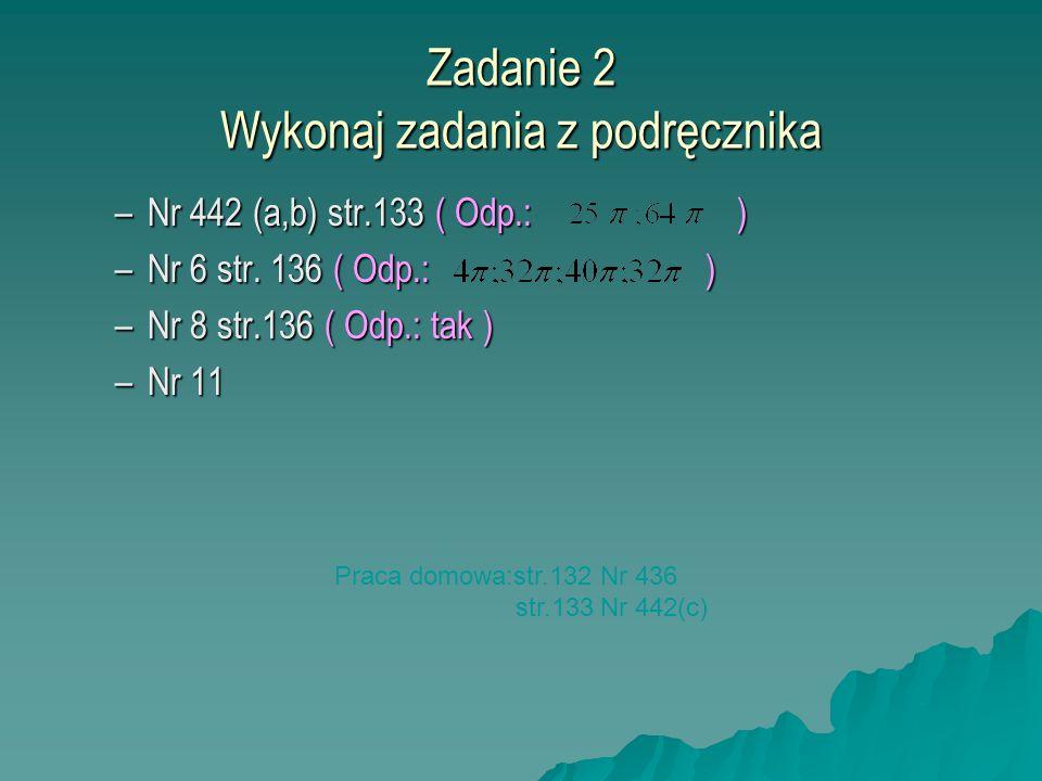 Zadanie 2 Wykonaj zadania z podręcznika –Nr 442 (a,b) str.133 ( Odp.: ) –Nr 6 str. 136 ( Odp.: ) –Nr 8 str.136 ( Odp.: tak ) –Nr 11 Praca domowa:str.1