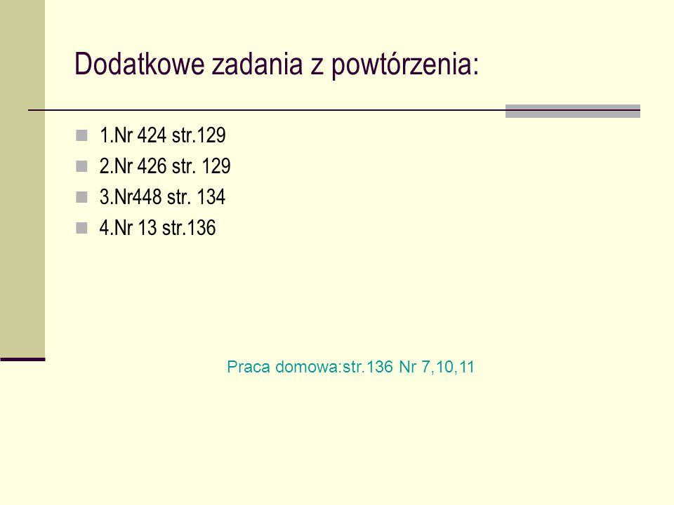 Dodatkowe zadania z powtórzenia: 1.Nr 424 str.129 2.Nr 426 str. 129 3.Nr448 str. 134 4.Nr 13 str.136 Praca domowa:str.136 Nr 7,10,11