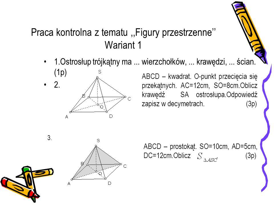 Praca kontrolna z tematu,,Figury przestrzenne'' Wariant 1 1.Ostrosłup trójkątny ma... wierzchołków,... krawędzi,... ścian. (1p) 2. ABCD – kwadrat. O-p