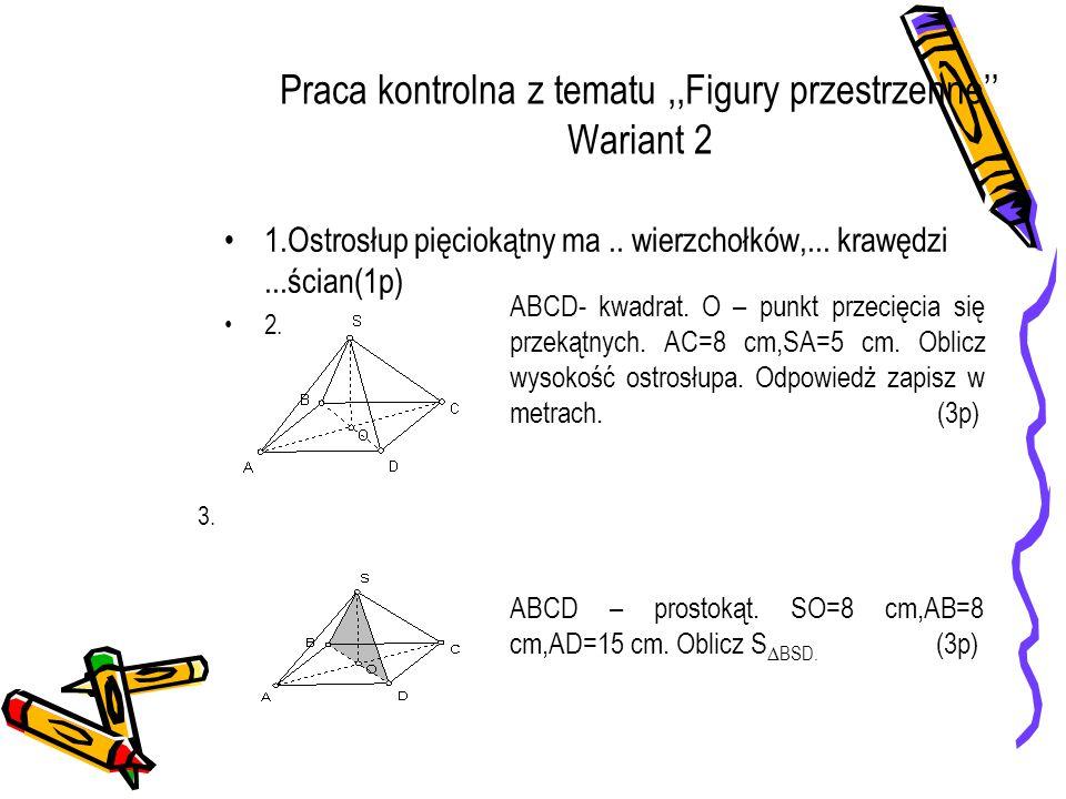 Praca kontrolna z tematu,,Figury przestrzenne'' Wariant 2 1.Ostrosłup pięciokątny ma.. wierzchołków,... krawędzi...ścian(1p) 2. ABCD- kwadrat. O – pun