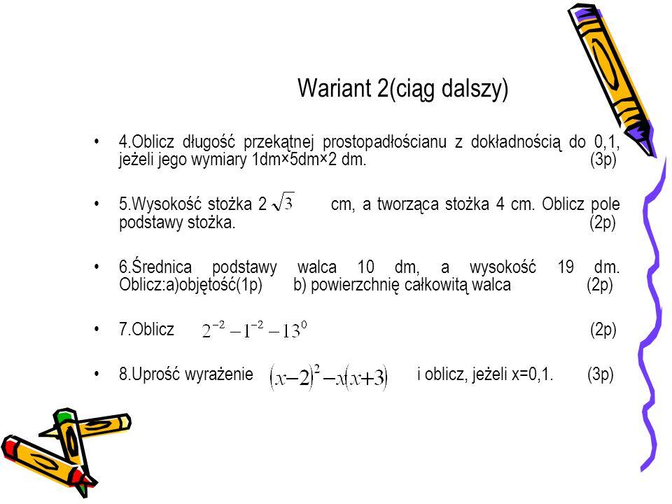 Wariant 2(ciąg dalszy) 4.Oblicz długość przekątnej prostopadłościanu z dokładnością do 0,1, jeżeli jego wymiary 1dm×5dm×2 dm. (3p) 5.Wysokość stożka 2