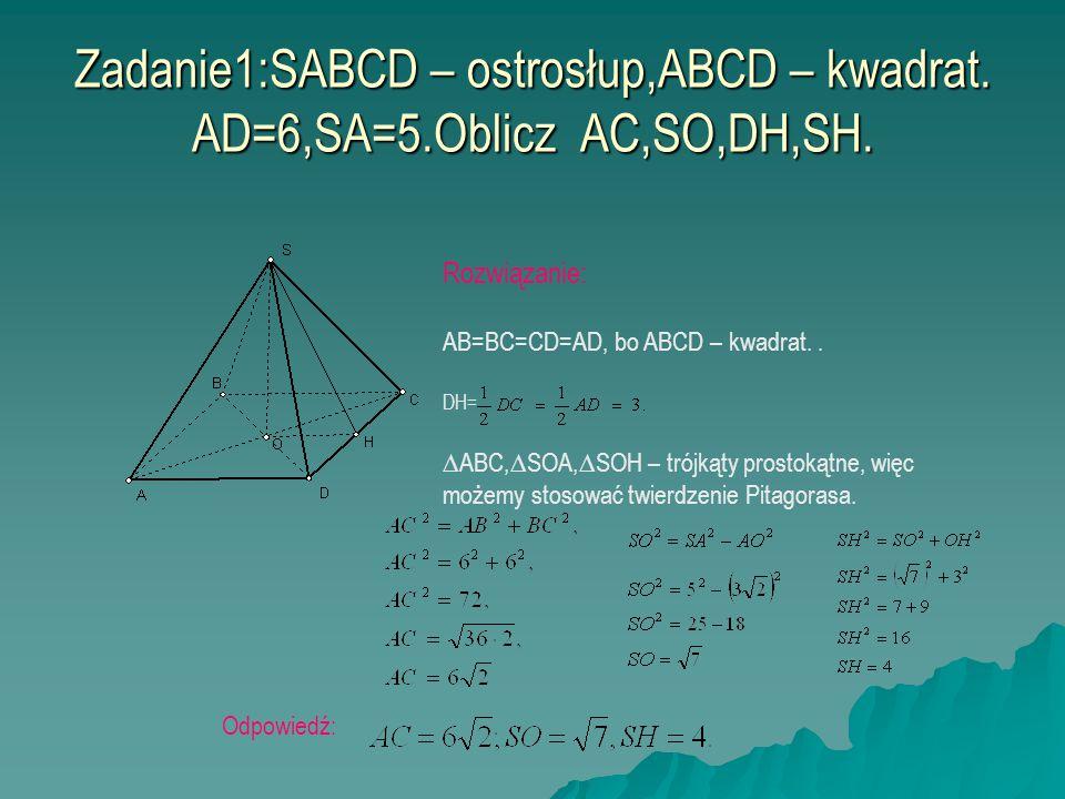 Zadanie1:SABCD – ostrosłup,ABCD – kwadrat. AD=6,SA=5.Oblicz AC,SO,DH,SH. Rozwiązanie: AB=BC=CD=AD, bo ABCD – kwadrat.. DH= ∆ABC,∆SOA,∆SOH – trójkąty p