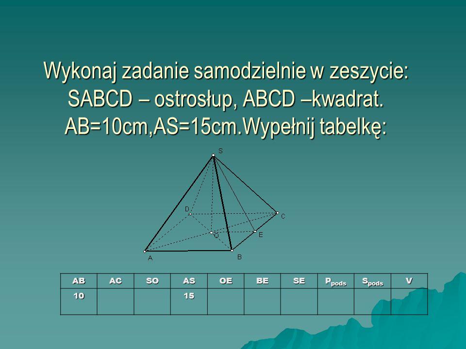 Wykonaj zadanie samodzielnie w zeszycie: SABCD – ostrosłup, ABCD –kwadrat. AB=10cm,AS=15cm.Wypełnij tabelkę: ABACSOASOEBESE P pods S pods V1015