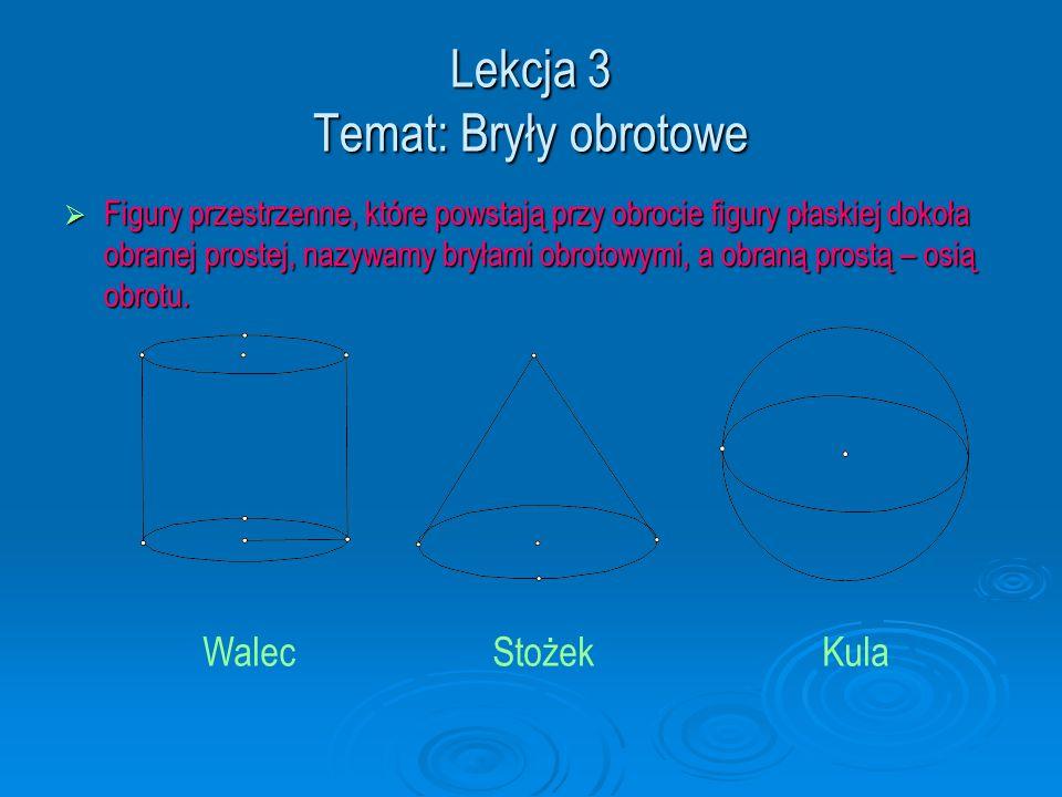 Lekcja 3 Temat: Bryły obrotowe  Figury przestrzenne, które powstają przy obrocie figury płaskiej dokoła obranej prostej, nazywamy bryłami obrotowymi,