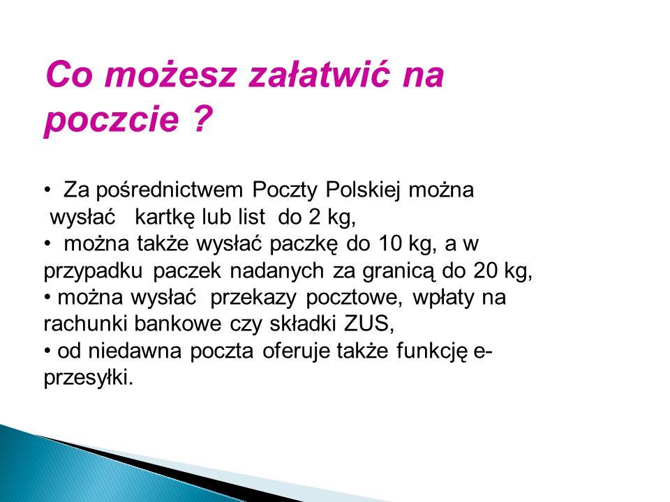 Co możesz załatwić na poczcie ? Za pośrednictwem Poczty Polskiej można wysłać kartkę lub list do 2 kg, można także wysłać paczkę do 10 kg, a w przypad