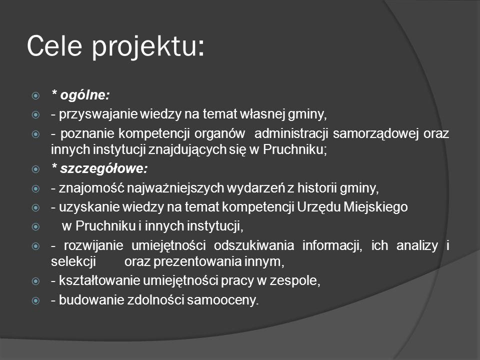 Cele projektu:  * ogólne:  - przyswajanie wiedzy na temat własnej gminy,  - poznanie kompetencji organów administracji samorządowej oraz innych instytucji znajdujących się w Pruchniku;  * szczegółowe:  - znajomość najważniejszych wydarzeń z historii gminy,  - uzyskanie wiedzy na temat kompetencji Urzędu Miejskiego  w Pruchniku i innych instytucji,  - rozwijanie umiejętności odszukiwania informacji, ich analizy i selekcji oraz prezentowania innym,  - kształtowanie umiejętności pracy w zespole,  - budowanie zdolności samooceny.