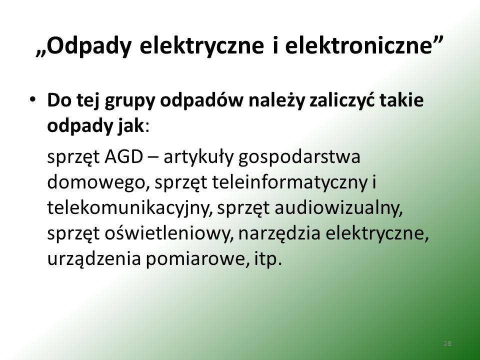 """28 """"Odpady elektryczne i elektroniczne Do tej grupy odpadów należy zaliczyć takie odpady jak: sprzęt AGD – artykuły gospodarstwa domowego, sprzęt teleinformatyczny i telekomunikacyjny, sprzęt audiowizualny, sprzęt oświetleniowy, narzędzia elektryczne, urządzenia pomiarowe, itp."""
