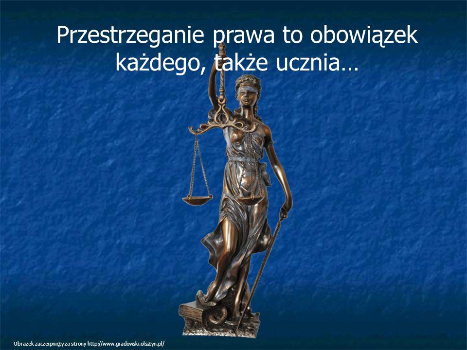 Przestrzeganie prawa to obowiązek każdego, także ucznia… Obrazek zaczerpnięty za strony http://www.gradowski.olsztyn.pl/