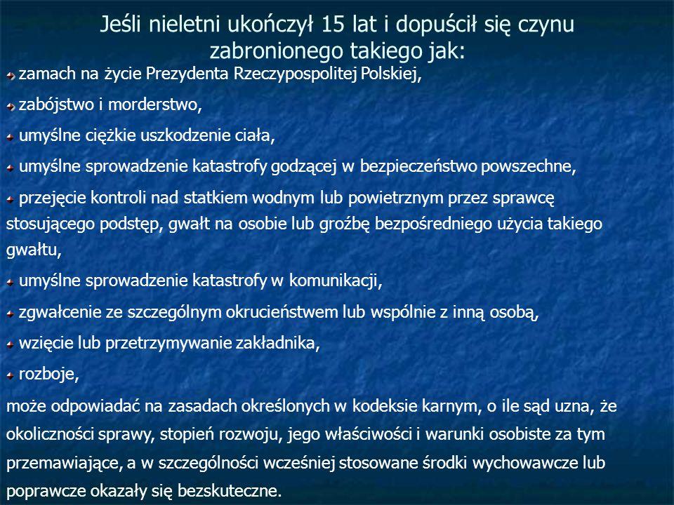 Jeśli nieletni ukończył 15 lat i dopuścił się czynu zabronionego takiego jak: zamach na życie Prezydenta Rzeczypospolitej Polskiej, zabójstwo i morder