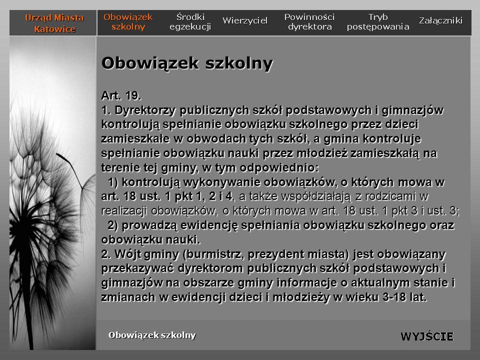 Powinności dyrektora szkoły w ramach kontroli spełniania obowiązku szkolnego Czynności składające się na kompetencję kontrolną dyrektora: 1) kontrola wykonywania obowiązków rodziców (prawnych opiekunów), polegających na: a) dopełnieniu czynności związanych ze zgłoszeniem dziecka do szkoły, b) zapewnieniu regularnego uczęszczania dziecka na zajęcia szkolne; Urząd Miasta Katowice Obowiązek szkolny