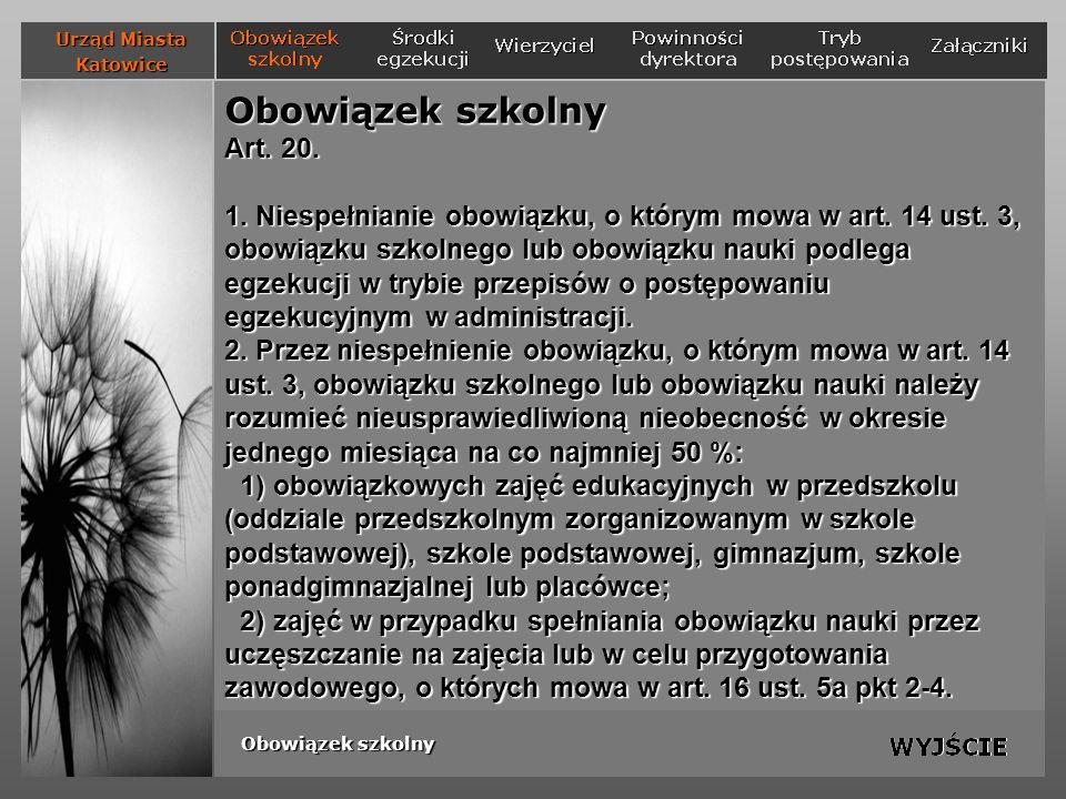 Powinności dyrektora szkoły w ramach kontroli spełniania obowiązku szkolnego 2) współdziałanie z rodzicami (prawnymi opiekunami) w zakresie zapewnienia dziecku warunków umożliwiających przygotowanie się do zajęć szkolnych, a w przypadku spełniania obowiązku poza szkołą, na podstawie zezwolenia - w zakresie zapewnienia dziecku warunków nauki określonych w zezwoleniu; Urząd Miasta Katowice Obowiązek szkolny