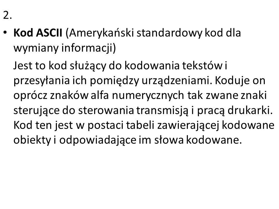 2. Kod ASCII (Amerykański standardowy kod dla wymiany informacji) Jest to kod służący do kodowania tekstów i przesyłania ich pomiędzy urządzeniami. Ko