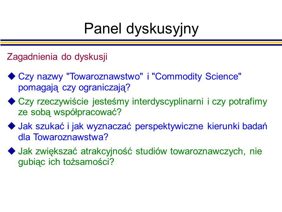 Panel dyskusyjny Zagadnienia do dyskusji uCzy nazwy Towaroznawstwo i Commodity Science pomagają czy ograniczają.