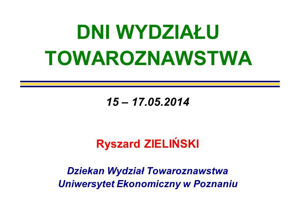 DNI WYDZIAŁU TOWAROZNAWSTWA Ryszard ZIELIŃSKI Dziekan Wydział Towaroznawstwa Uniwersytet Ekonomiczny w Poznaniu 15 – 17.05.2014