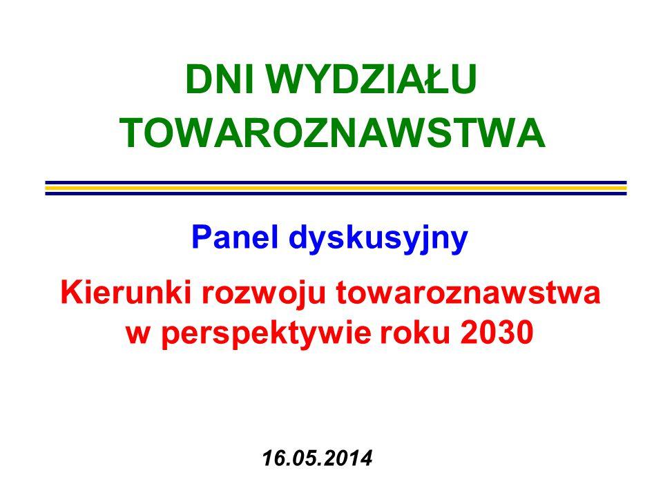 DNI WYDZIAŁU TOWAROZNAWSTWA Panel dyskusyjny Kierunki rozwoju towaroznawstwa w perspektywie roku 2030 16.05.2014