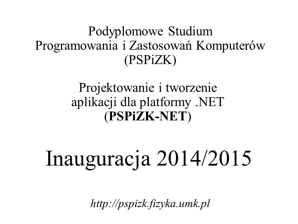 Inauguracja 2014/2015 Podyplomowe Studium Programowania i Zastosowań Komputerów (PSPiZK) Projektowanie i tworzenie aplikacji dla platformy.NET (PSPiZK-NET) http://pspizk.fizyka.umk.pl