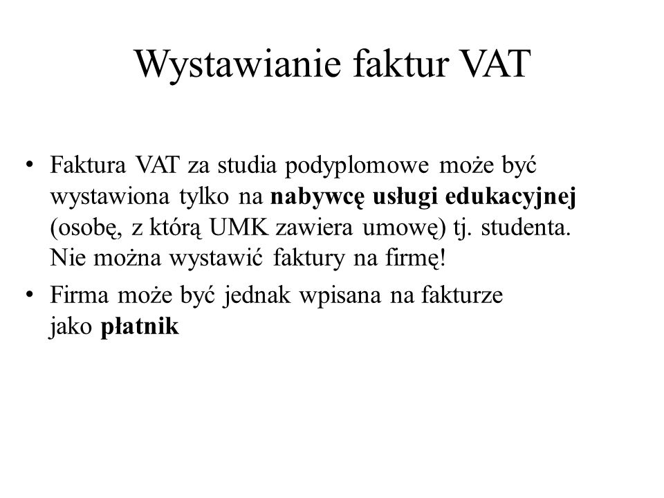 Wystawianie faktur VAT Faktura VAT za studia podyplomowe może być wystawiona tylko na nabywcę usługi edukacyjnej (osobę, z którą UMK zawiera umowę) tj.