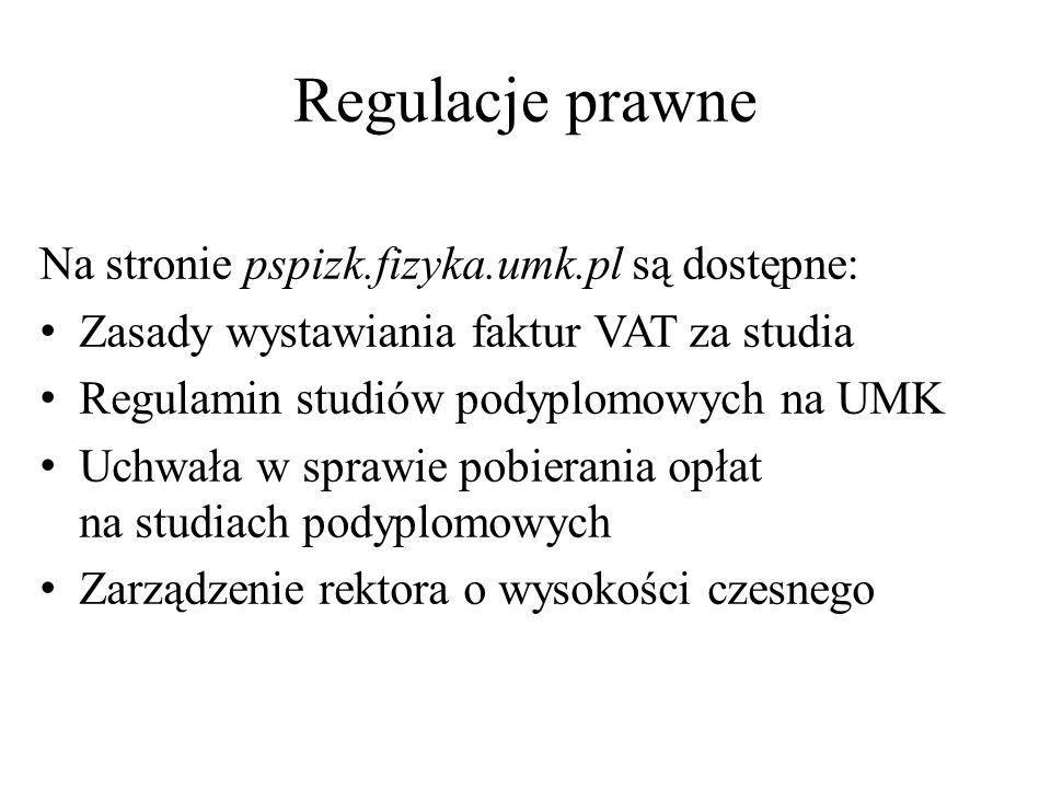 Regulacje prawne Na stronie pspizk.fizyka.umk.pl są dostępne: Zasady wystawiania faktur VAT za studia Regulamin studiów podyplomowych na UMK Uchwała w sprawie pobierania opłat na studiach podyplomowych Zarządzenie rektora o wysokości czesnego