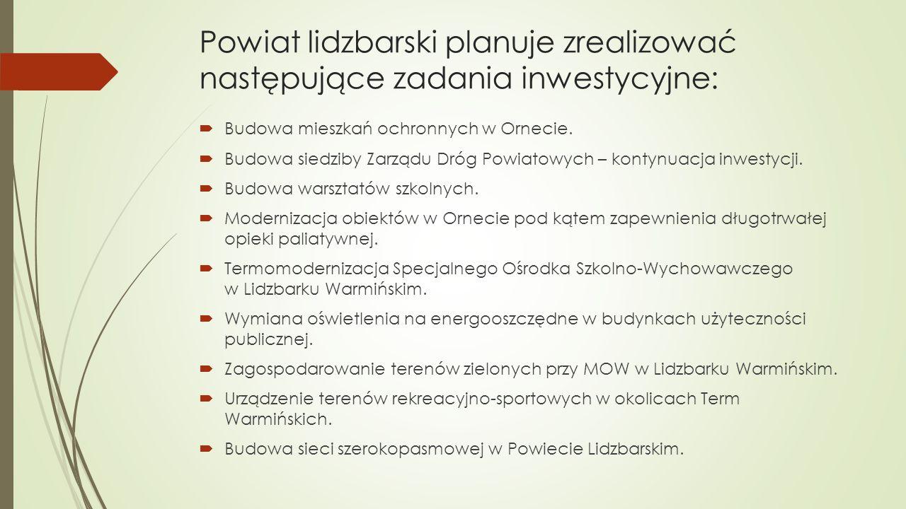Powiat lidzbarski planuje zrealizować następujące zadania inwestycyjne:  Budowa mieszkań ochronnych w Ornecie.  Budowa siedziby Zarządu Dróg Powiato