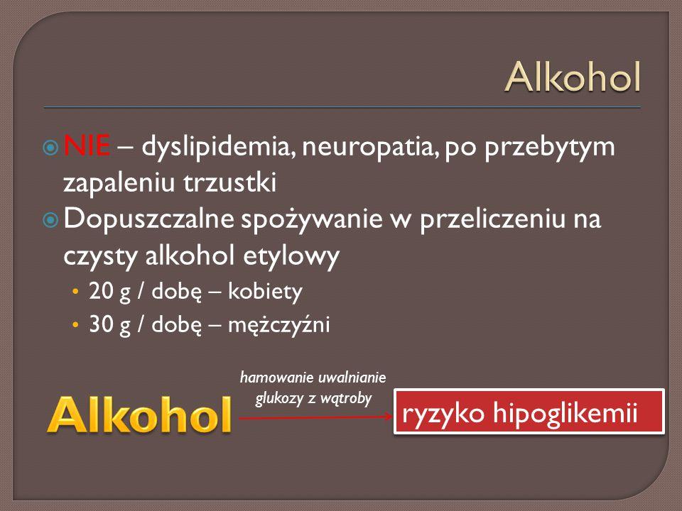  NIE – dyslipidemia, neuropatia, po przebytym zapaleniu trzustki  Dopuszczalne spożywanie w przeliczeniu na czysty alkohol etylowy 20 g / dobę – kobiety 30 g / dobę – mężczyźni ryzyko hipoglikemii hamowanie uwalnianie glukozy z wątroby