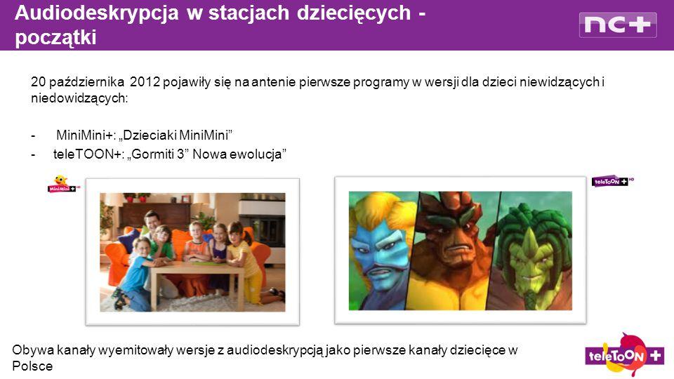 """20 października 2012 pojawiły się na antenie pierwsze programy w wersji dla dzieci niewidzących i niedowidzących: -MiniMini+: """"Dzieciaki MiniMini - teleTOON+: """"Gormiti 3 Nowa ewolucja Audiodeskrypcja w stacjach dziecięcych - początki Obywa kanały wyemitowały wersje z audiodeskrypcją jako pierwsze kanały dziecięce w Polsce"""