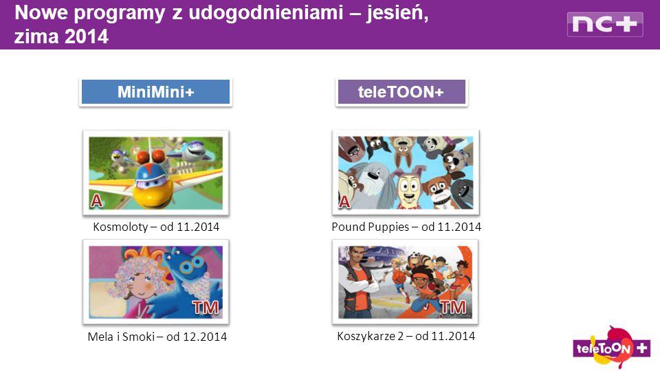 Nowe programy z udogodnieniami – jesień, zima 2014 MiniMini+ teleTOON+ Kosmoloty – od 11.2014 Mela i Smoki – od 12.2014 Pound Puppies – od 11.2014 Koszykarze 2 – od 11.2014