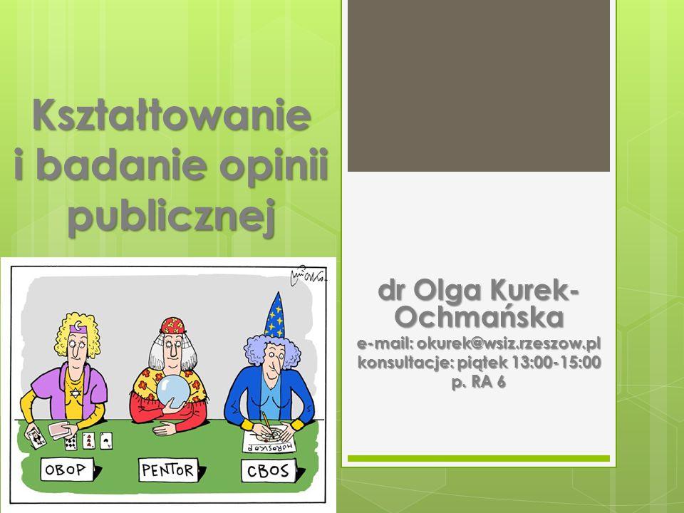 Kształtowanie i badanie opinii publicznej dr Olga Kurek- Ochmańska e-mail: okurek@wsiz.rzeszow.pl konsultacje: piątek 13:00-15:00 p.