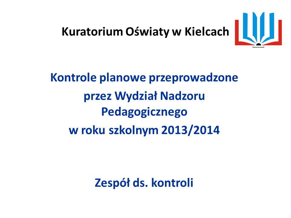 Kuratorium Oświaty w Kielcach Kontrole planowe przeprowadzone przez Wydział Nadzoru Pedagogicznego w roku szkolnym 2013/2014 Zespół ds.