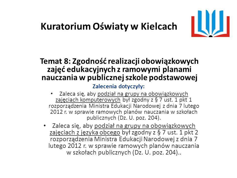 Kuratorium Oświaty w Kielcach Temat 8: Zgodność realizacji obowiązkowych zajęć edukacyjnych z ramowymi planami nauczania w publicznej szkole podstawowej Zalecenia dotyczyły: Zaleca się, aby podział na grupy na obowiązkowych zajęciach komputerowych był zgodny z § 7 ust.