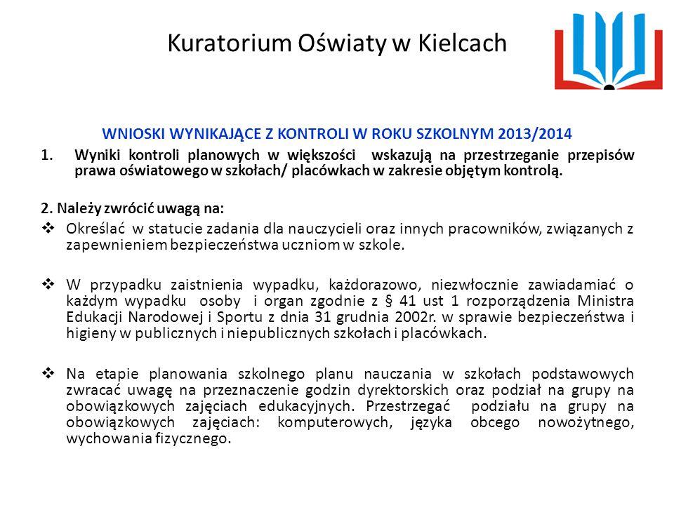 Kuratorium Oświaty w Kielcach WNIOSKI WYNIKAJĄCE Z KONTROLI W ROKU SZKOLNYM 2013/2014 1.Wyniki kontroli planowych w większości wskazują na przestrzeganie przepisów prawa oświatowego w szkołach/ placówkach w zakresie objętym kontrolą.