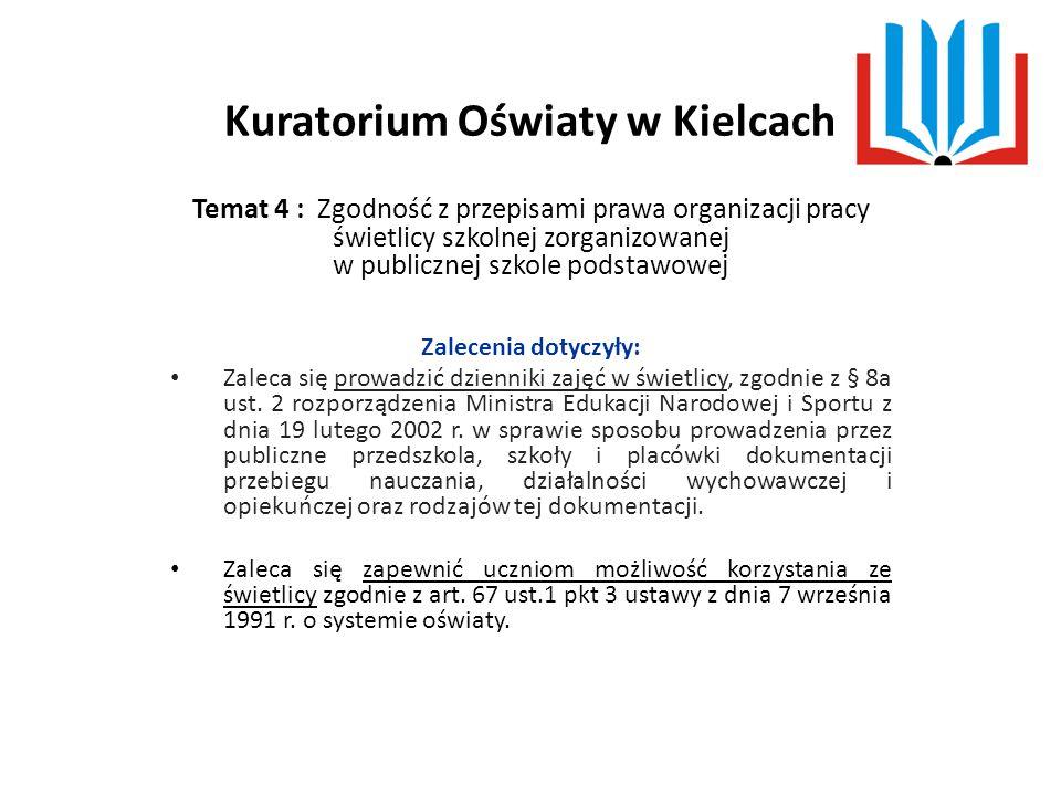 Kuratorium Oświaty w Kielcach Temat 4 : Zgodność z przepisami prawa organizacji pracy świetlicy szkolnej zorganizowanej w publicznej szkole podstawowej Zalecenia dotyczyły: Zaleca się prowadzić dzienniki zajęć w świetlicy, zgodnie z § 8a ust.