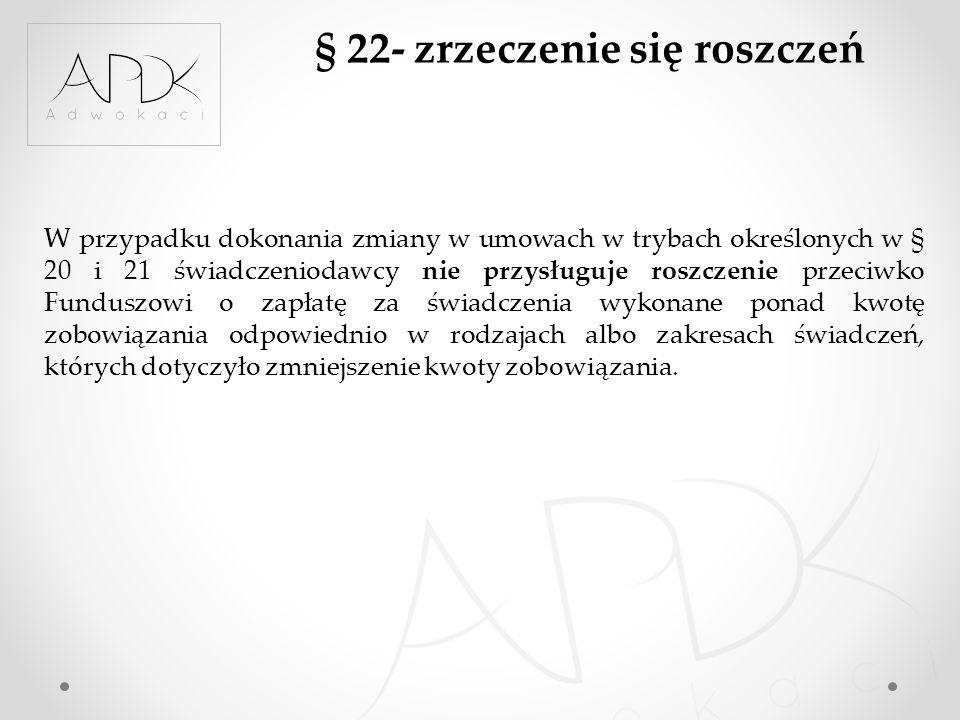 § 22- zrzeczenie się roszczeń W przypadku dokonania zmiany w umowach w trybach określonych w § 20 i 21 świadczeniodawcy nie przysługuje roszczenie prz