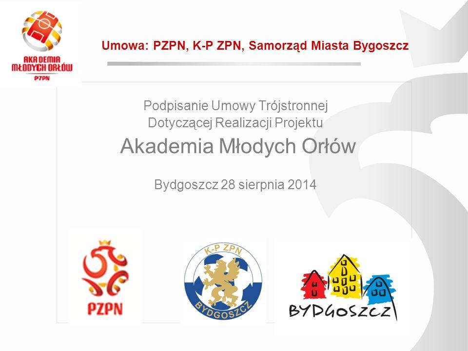 Podpisanie Umowy Trójstronnej Dotyczącej Realizacji Projektu Akademia Młodych Orłów Bydgoszcz 28 sierpnia 2014 Umowa: PZPN, K-P ZPN, Samorząd Miasta B