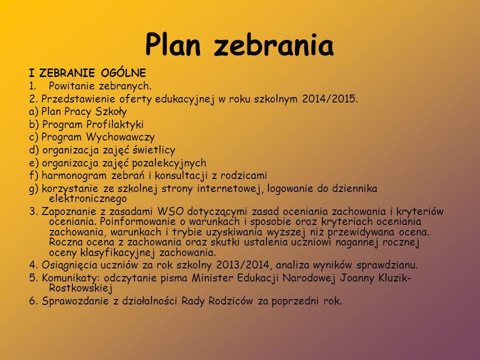 Plan zebrania I ZEBRANIE OGÓLNE 1.Powitanie zebranych. 2. Przedstawienie oferty edukacyjnej w roku szkolnym 2014/2015. a) Plan Pracy Szkoły b) Program