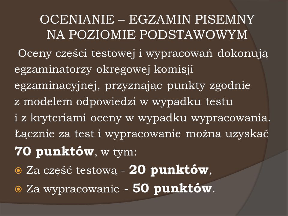 OCENIANIE – EGZAMIN PISEMNY NA POZIOMIE PODSTAWOWYM Oceny części testowej i wypracowań dokonują egzaminatorzy okręgowej komisji egzaminacyjnej, przyzn