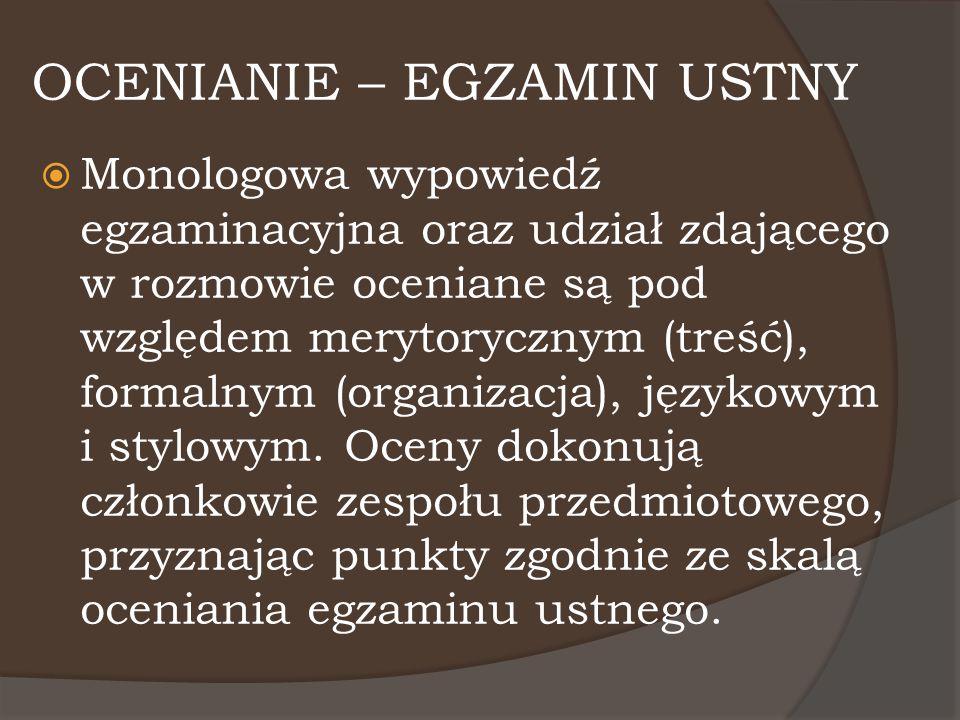 OCENIANIE – EGZAMIN USTNY  Monologowa wypowiedź egzaminacyjna oraz udział zdającego w rozmowie oceniane są pod względem merytorycznym (treść), formal