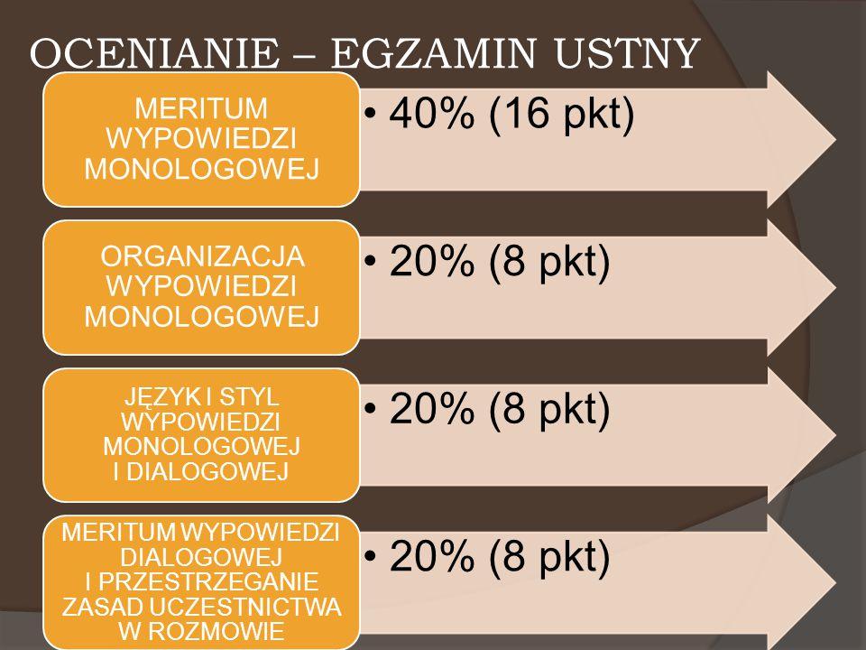 OCENIANIE – EGZAMIN USTNY 40% (16 pkt) MERITUM WYPOWIEDZI MONOLOGOWEJ 20% (8 pkt) ORGANIZACJA WYPOWIEDZI MONOLOGOWEJ 20% (8 pkt) JĘZYK I STYL WYPOWIED