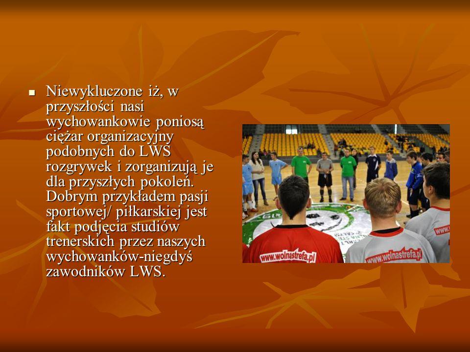 Niewykluczone iż, w przyszłości nasi wychowankowie poniosą ciężar organizacyjny podobnych do LWS rozgrywek i zorganizują je dla przyszłych pokoleń. Do
