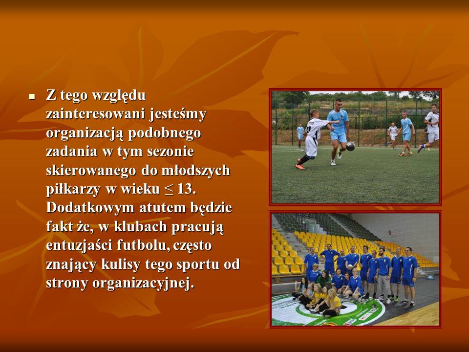 Z tego względu zainteresowani jesteśmy organizacją podobnego zadania w tym sezonie skierowanego do młodszych piłkarzy w wieku ≤ 13. Dodatkowym atutem