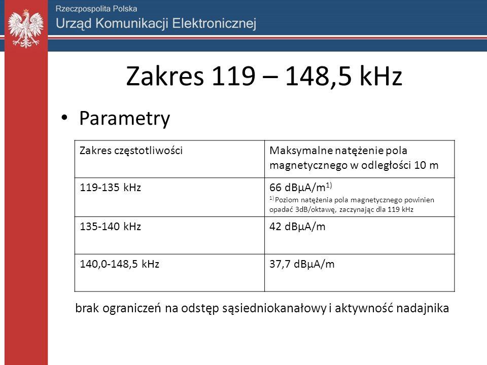 Zakres 119 – 148,5 kHz Parametry Zakres częstotliwościMaksymalne natężenie pola magnetycznego w odległości 10 m 119-135 kHz66 dBµA/m 1) 1) Poziom natężenia pola magnetycznego powinien opadać 3dB/oktawę, zaczynając dla 119 kHz 135-140 kHz42 dBµA/m 140,0-148,5 kHz37,7 dBµA/m brak ograniczeń na odstęp sąsiedniokanałowy i aktywność nadajnika