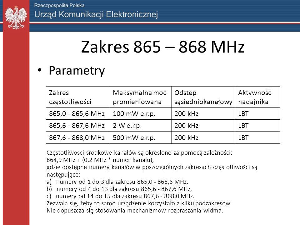 Zakres 865 – 868 MHz Parametry Zakres częstotliwości Maksymalna moc promieniowana Odstęp sąsiedniokanałowy Aktywność nadajnika 865,0 - 865,6 MHz100 mW e.r.p.200 kHzLBT 865,6 - 867,6 MHz2 W e.r.p.200 kHzLBT 867,6 - 868,0 MHz500 mW e.r.p.200 kHzLBT Częstotliwości środkowe kanałów są określone za pomocą zależności: 864,9 MHz + (0,2 MHz * numer kanału), gdzie dostępne numery kanałów w poszczególnych zakresach częstotliwości są następujące: a) numery od 1 do 3 dla zakresu 865,0 - 865,6 MHz, b) numery od 4 do 13 dla zakresu 865,6 - 867,6 MHz, c) numery od 14 do 15 dla zakresu 867,6 - 868,0 MHz.