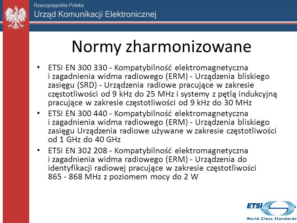 Normy zharmonizowane ETSI EN 300 330 - Kompatybilność elektromagnetyczna i zagadnienia widma radiowego (ERM) - Urządzenia bliskiego zasięgu (SRD) - Urządzenia radiowe pracujące w zakresie częstotliwości od 9 kHz do 25 MHz i systemy z pętlą indukcyjną pracujące w zakresie częstotliwości od 9 kHz do 30 MHz ETSI EN 300 440 - Kompatybilność elektromagnetyczna i zagadnienia widma radiowego (ERM) - Urządzenia bliskiego zasięgu Urządzenia radiowe używane w zakresie częstotliwości od 1 GHz do 40 GHz ETSI EN 302 208 - Kompatybilność elektromagnetyczna i zagadnienia widma radiowego (ERM) - Urządzenia do identyfikacji radiowej pracujące w zakresie częstotliwości 865 - 868 MHz z poziomem mocy do 2 W